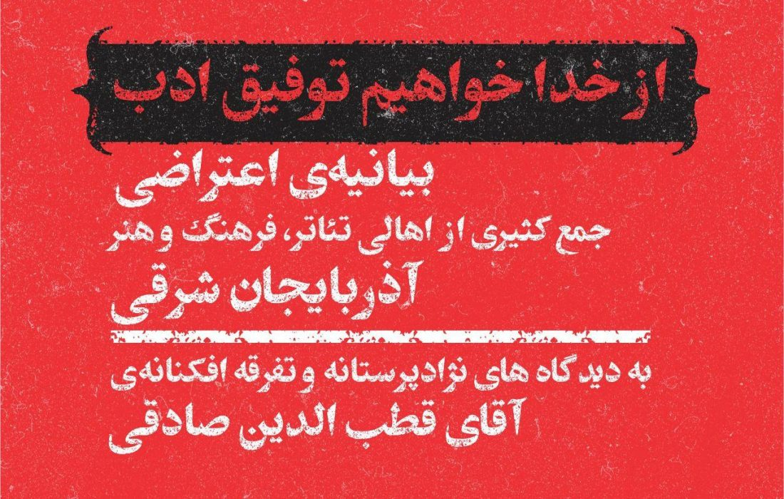 بیانیه اعتراضی جمع کثیری از اهالی تئاتر، فرهنگ و هنر آذربایجان به دیدگاههای نژادپرستانه و تفرقهافکنانه قطبالدین صادقی